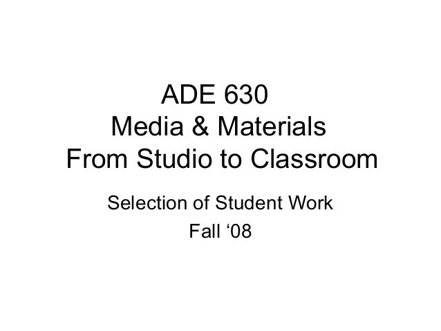 ADE 630 Media & Materials From Studio to Classroom Selection of Student Work Fall '08