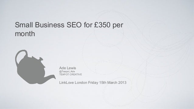 Small Business SEO for £350 permonth            Ade Lewis            @Teapot_Ade            TEAPOT CREATIVE            Lin...