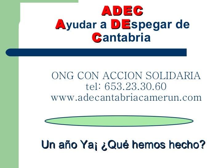 ADEC   A yudar  a  DE spegar de  C antabria ONG CON ACCION SOLIDARIA tel: 653.23.30.60 www.adecantabriacamerun.com Un año ...