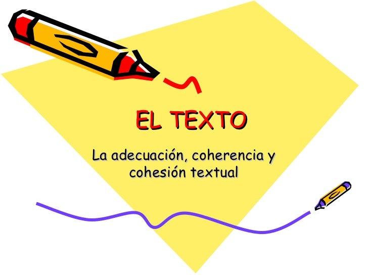 EL TEXTO La adecuación, coherencia y cohesión textual