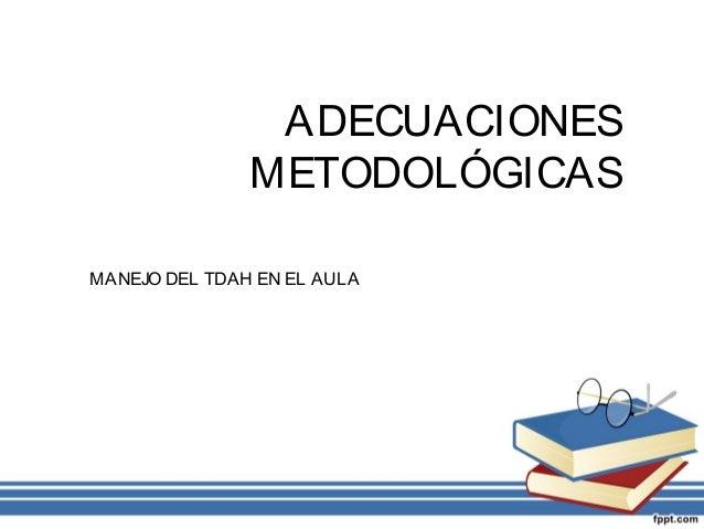 ADECUACIONES METODOLÓGICAS MANEJO DEL TDAH EN EL AULA