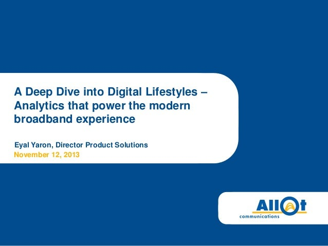 A Deep Dive into Digital Lifestyles – Analytics that power the modern broadband experience Eyal Yaron, Director Product So...