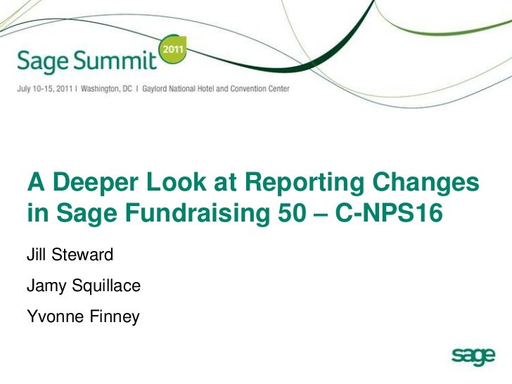 A Deeper Look at Reporting Changes in Sage Fundraising 50 – C-NPS16<br />Jill Steward<br />Jamy Squillace<br />Yvonne Finn...