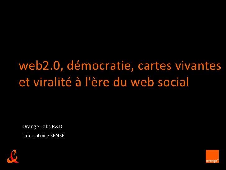 web2.0, démocratie, cartes vivanteset viralité à lère du web socialOrange Labs R&DLaboratoire SENSE                    unr...