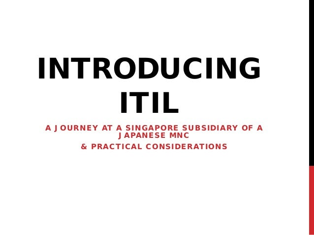 INTRODUCING ITIL A JOURNEY AT A SINGAPORE SUBSIDIARY OF A JAPANESE MNC & PRACTICAL CONSIDERATIONS