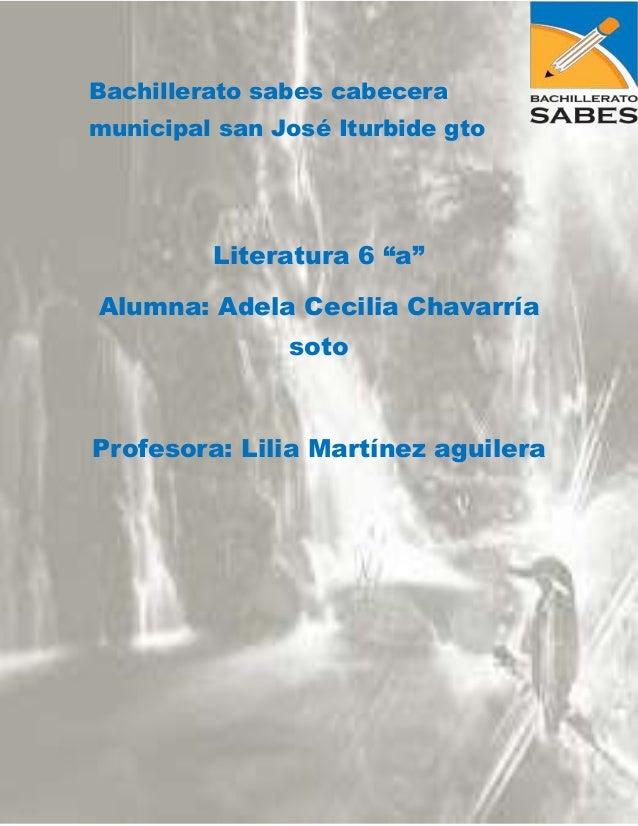 """Bachillerato sabes cabecera municipal san José Iturbide gto  Literatura 6 """"a"""" Alumna: Adela Cecilia Chavarría soto  Profes..."""