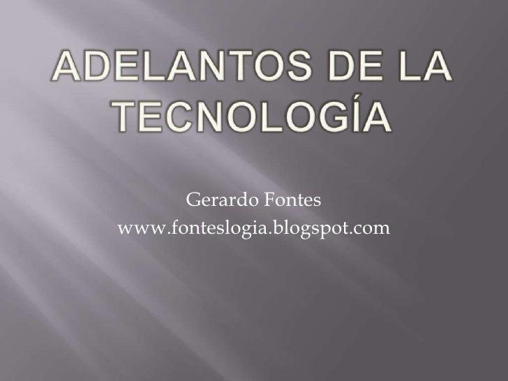 Adelantos de la Tecnología<br />Gerardo Fontes<br />www.fonteslogia.blogspot.com<br />