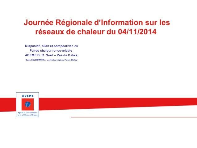 Journée Régionale d'Information sur les  réseaux de chaleur du 04/11/2014  Dispositif, bilan et perspectives du  Fonds cha...