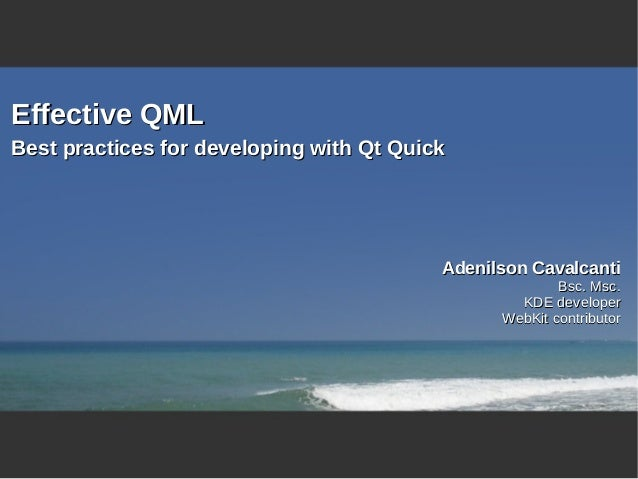 Effective QMLBest practices for developing with Qt Quick                                          Adenilson Cavalcanti    ...