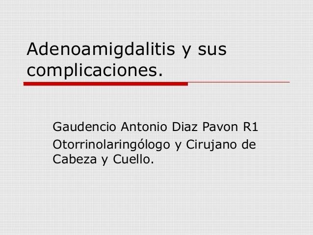 Adenoamigdalitis y sus complicaciones. Gaudencio Antonio Diaz Pavon R1 Otorrinolaringólogo y Cirujano de Cabeza y Cuello.