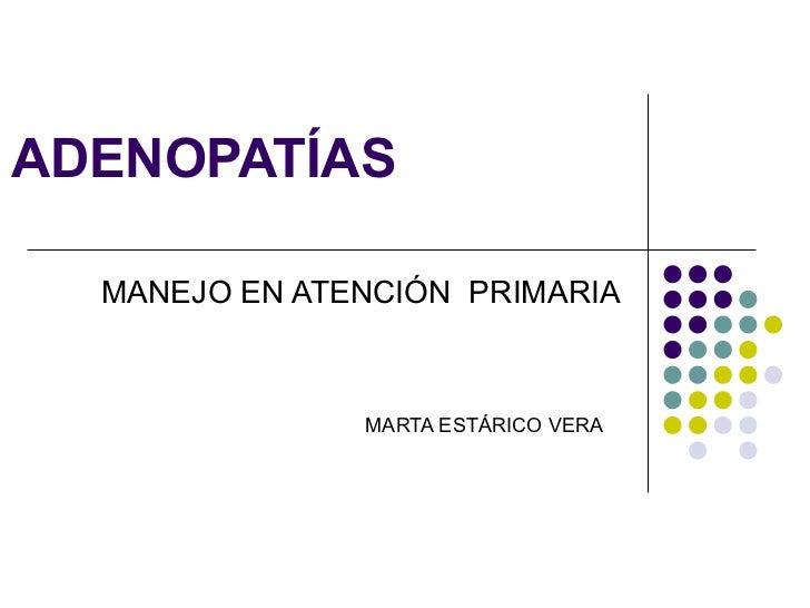 ADENOPATÍAS  MANEJO EN ATENCIÓN  PRIMARIA MARTA ESTÁRICO VERA