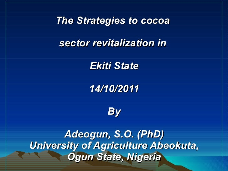 The Strategies to cocoa  sector revitalization in  Ekiti State 14/10/2011 By Adeogun, S.O. (PhD) University of Agriculture...