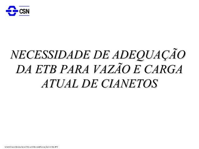S/METALURGIA/MATTEA/ETB/AMPLIAÇÃO ETB.PPTNECESSIDADE DE ADEQUAÇÃONECESSIDADE DE ADEQUAÇÃODA ETB PARA VAZÃO E CARGADA ETB P...