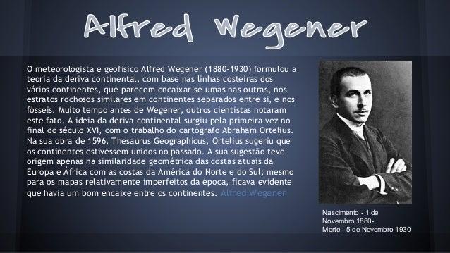 O meteorologista e geofísico Alfred Wegener (1880-1930) formulou a teoria da deriva continental, com base nas linhas coste...