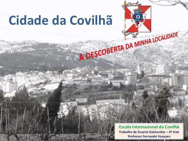 Cidade da Covilhã                    Escola Internacional da Covilhã                    Trabalho de Duarte Guimarães – 3º ...