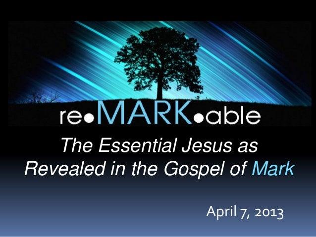 The Essential Jesus asRevealed in the Gospel of Mark                    April 7, 2013