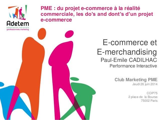 E-commerce et E-merchandising Paul-Emile CADILHAC Performance Interactive  Club Marketing PME  Jeudi 26 juin 2014  CCIP75 ...