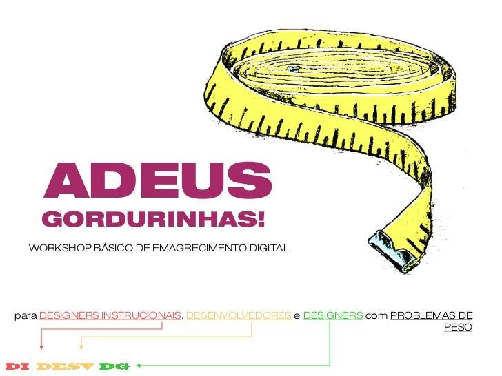 ADEUS    GORDURINHAS!  WORKSHOP BÁSICO DE EMAGRECIMENTO DIGITALpara DESIGNERS INSTRUCIONAIS, DESENVOLVEDORES e DESIGNERS c...