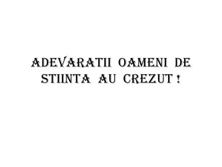 ADEVARATII OAMENI DE STIINTA AU CREZUT !