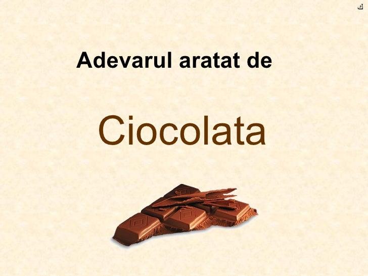 Adevarul aratat de   Ciocolata ﻙ