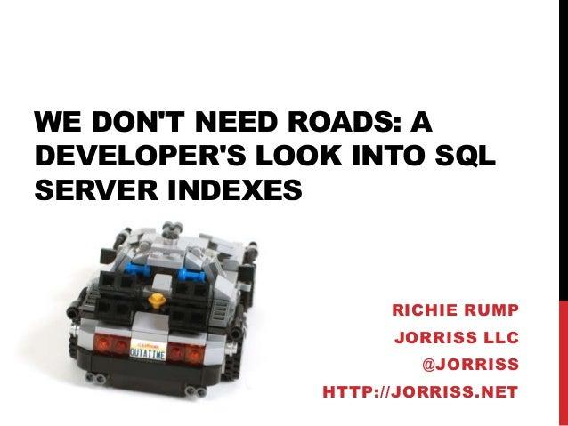 WE DON'T NEED ROADS: A DEVELOPER'S LOOK INTO SQL SERVER INDEXES  RICHIE RUMP  JORRISS LLC @JORRISS HTTP://JORRISS.NET