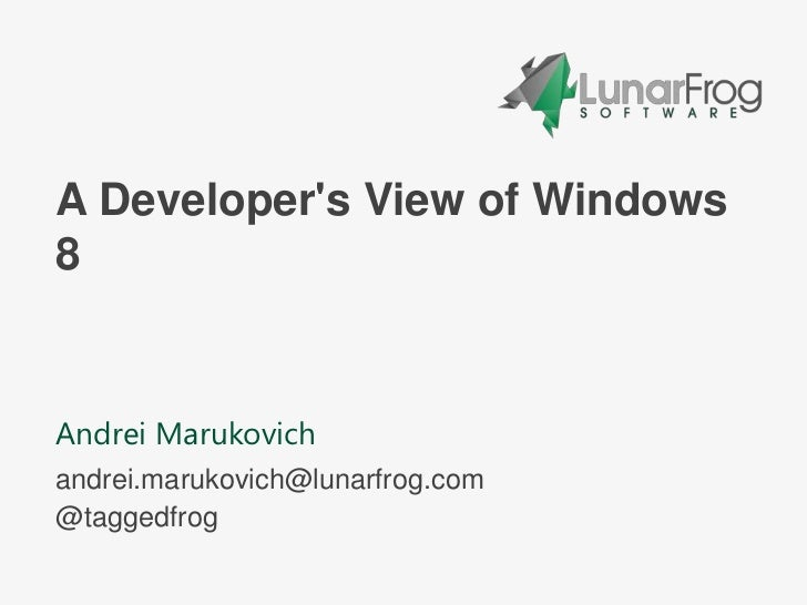 A Developers View of Windows8Andrei Marukovichandrei.marukovich@lunarfrog.com@taggedfrog