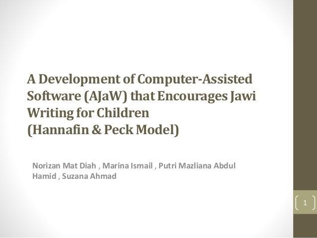 A Developmentof Computer-Assisted Software(AJaW)that EncouragesJawi Writingfor Children (Hannafin& Peck Model) Norizan Mat...