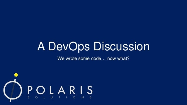 A DevOps Discussion We wrote some code… now what?