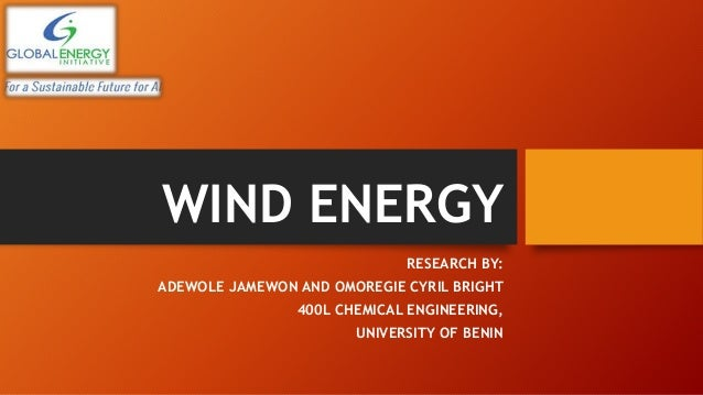 WIND ENERGY RESEARCH BY: ADEWOLE JAMEWON AND OMOREGIE CYRIL BRIGHT 400L CHEMICAL ENGINEERING, UNIVERSITY OF BENIN
