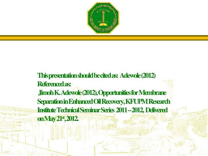 Thispresentationshouldbecitedas: Adewole(2012)Referencedas:JimohK.Adewole(2012),OpportunitiesforMembraneSeparationinEnhanc...