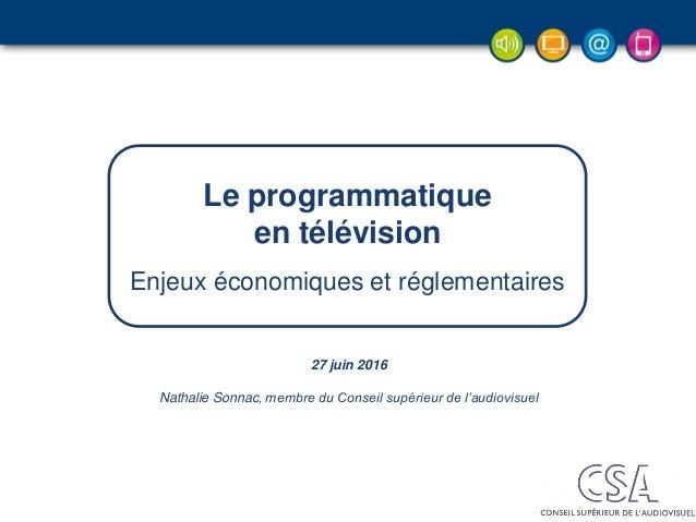 27 juin 2016 Nathalie Sonnac, membre du Conseil supérieur de l'audiovisuel Le programmatique en télévision Enjeux économiq...