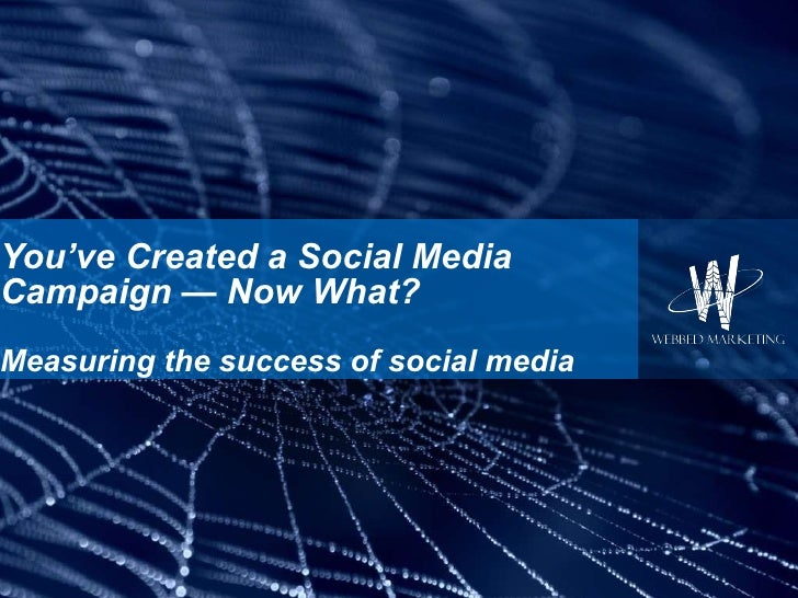 You've Created a Social Media Campaign — Now What? Measuring the success of social media