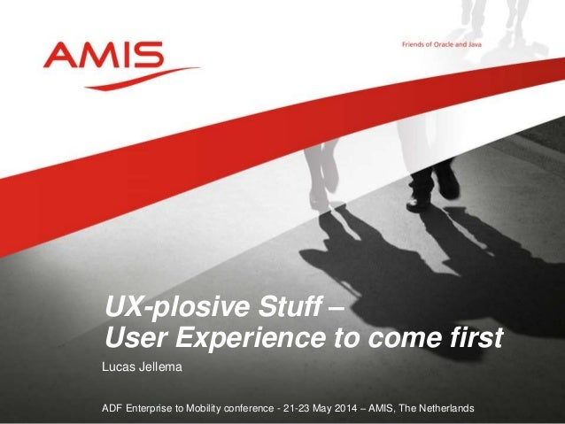Lucas Jellema ADF Enterprise to Mobility conference - 21-23 May 2014 – AMIS, The Netherlands UX-plosive Stuff – User Exper...