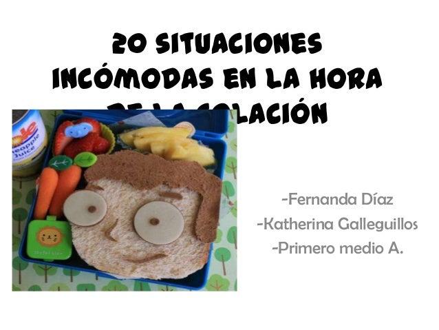20 situaciones incómodas en la hora de la colación -Fernanda Díaz -Katherina Galleguillos -Primero medio A.