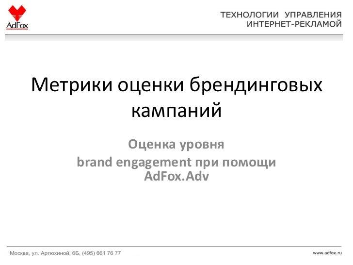 Метрики оценки брендинговых         кампаний            Оценка уровня    brand engagement при помощи              AdFox.Adv