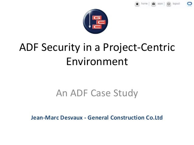 ADF Security in a Project-Centric Environment An ADF Case Study Jean-Marc Desvaux - General Construction Co.Ltd