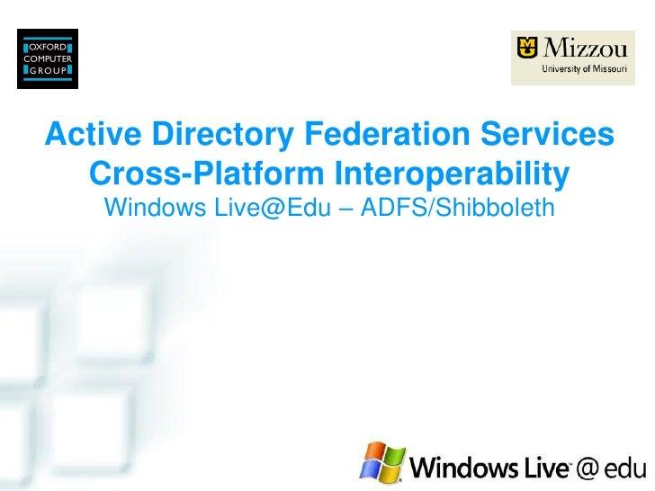 Active Directory Federation Services   Cross-Platform Interoperability    Windows Live@Edu – ADFS/Shibboleth