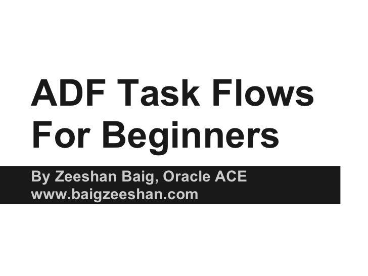 ADF Task FlowsFor BeginnersBy Zeeshan Baig, Oracle ACEwww.baigzeeshan.com