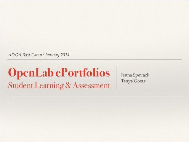ADGA Boot Camp : January 2014  OpenLab ePortfolios Student Learning &Assessment  Jenna Spevack! Tanya Goetz