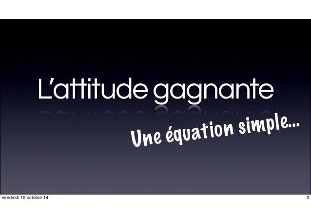 L'attitudegagnante Une équation simple… 2vendredi 10 octobre 14