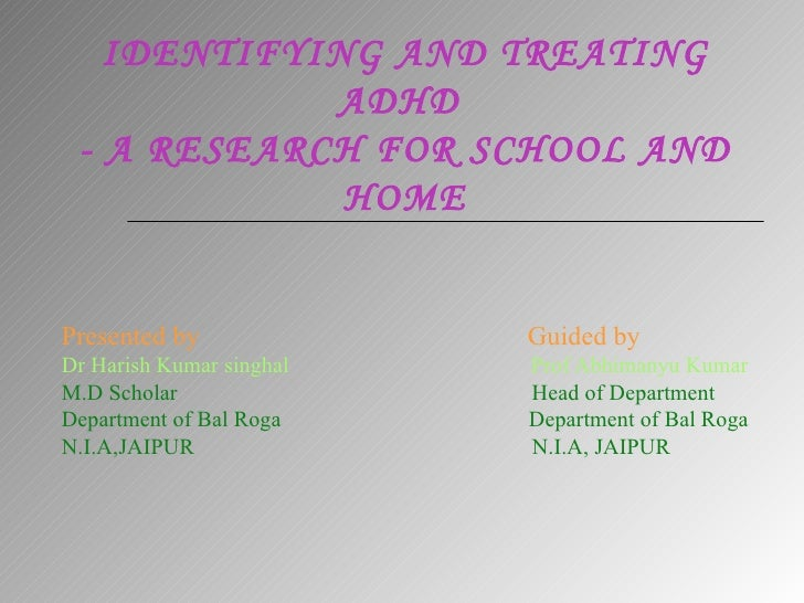 IDENTIFYING AND TREATING ADHD  - A RESEARCH FOR SCHOOL AND HOME Presented by  Guided by Dr Harish Kumar singhal  Prof Abhi...