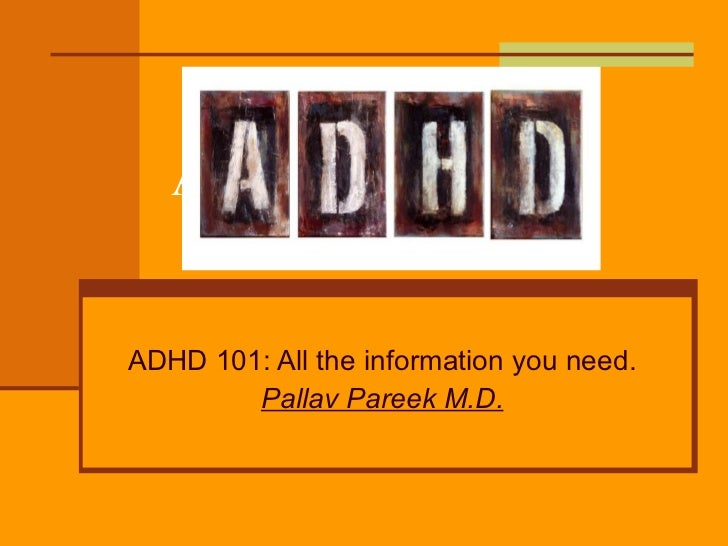 ADHD-101 ADHD 101: All the information you need. Pallav Pareek M.D.