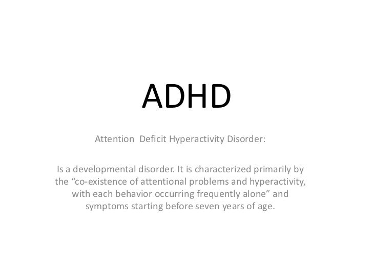 """ADHD         Attention Deficit Hyperactivity Disorder: Is a developmental disorder. It is characterized primarily bythe """"c..."""