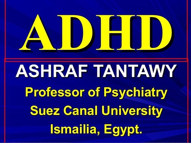 ADHDASHRAF TANTAWYProfessor of Psychiatry Suez Canal University    Ismailia, Egypt.