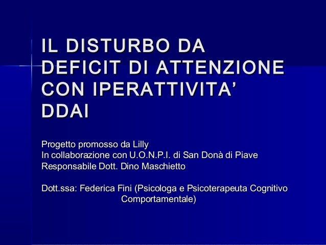 IL DISTURBO DAIL DISTURBO DA DEFICIT DI ATTENZIONEDEFICIT DI ATTENZIONE CON IPERATTIVITA'CON IPERATTIVITA' DDAIDDAI Proget...