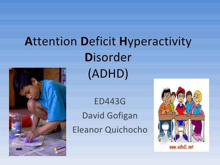 A ttention  D eficit  H yperactivity  D isorder (ADHD) ED443G David Gofigan Eleanor Quichocho