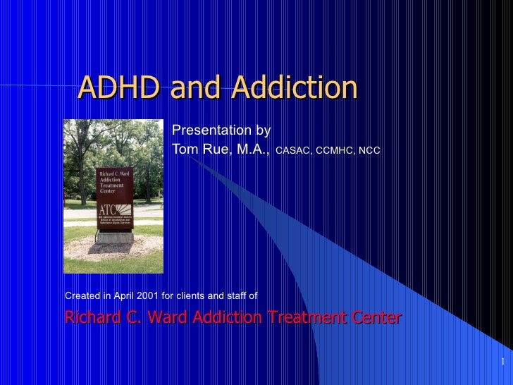 ADHD and Addiction Presentation by   Tom Rue, M.A.,   CASAC, CCMHC, NCC Richard C. Ward Addiction Treatment Center Created...