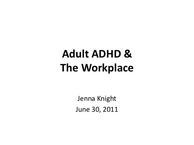 Adult ADHD &The Workplace   Jenna Knight  June 30, 2011