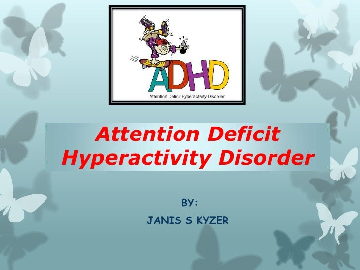 Attention DeficitHyperactivity Disorder            BY:       JANIS S KYZER