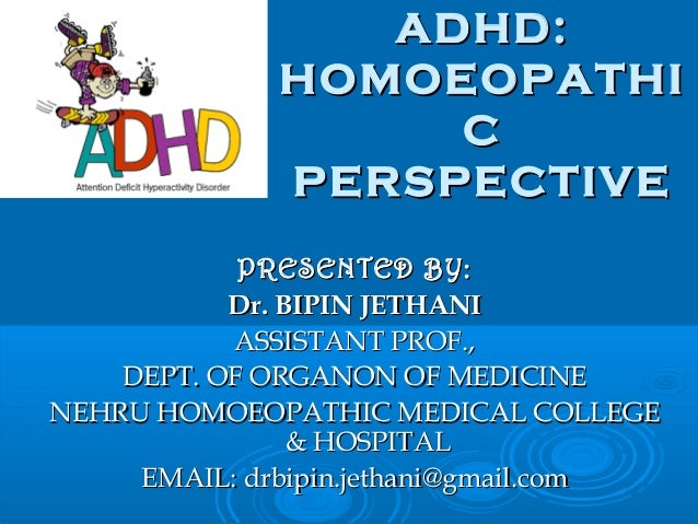 ADHD: HOMOEOPATHI C PERSPECTIVE PRESENTED BY: Dr. BIPIN JETHANI ASSISTANT PROF., DEPT. OF ORGANON OF MEDICINE NEHRU HOMOEO...